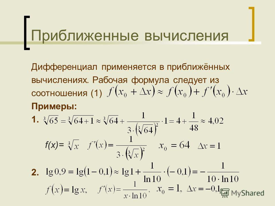 Приближенные вычисления Дифференциал применяется в приближённых вычислениях. Рабочая формула следует из соотношения (1) Примеры: 1. 2. f(x)=