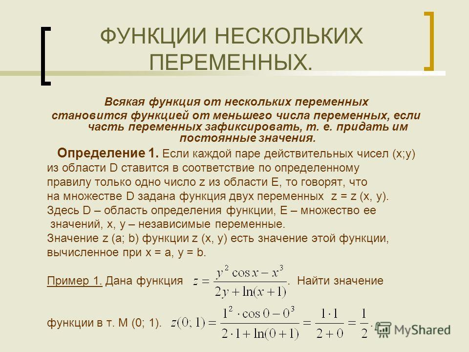 ФУНКЦИИ НЕСКОЛЬКИХ ПЕРЕМЕННЫХ. Всякая функция от нескольких переменных становится функцией от меньшего числа переменных, если часть переменных зафиксировать, т. е. придать им постоянные значения. Определение 1. Если каждой паре действительных чисел (