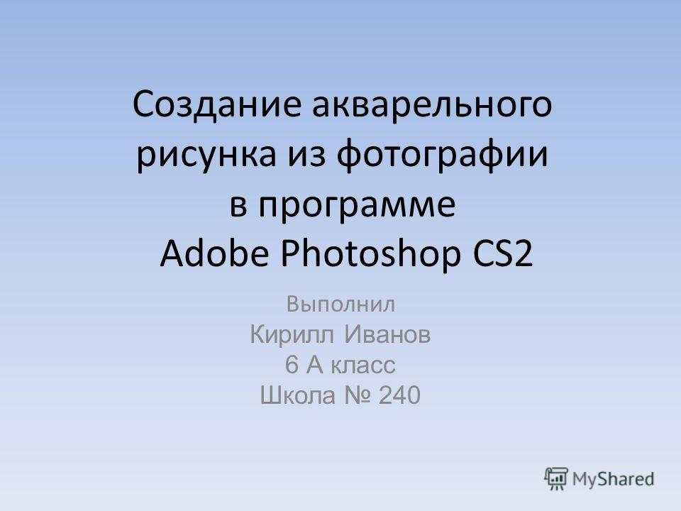 Создание акварельного рисунка из фотографии в программе Adobe Photoshop CS2 Выполнил Кирилл Иванов 6 А класс Школа 240