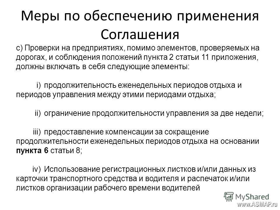 Меры по обеспечению применения Соглашения www.ASMAP.ru с) Проверки на предприятиях, помимо элементов, проверяемых на дорогах, и соблюдения положений пункта 2 статьи 11 приложения, должны включать в себя следующие элементы: i)продолжительность еженеде