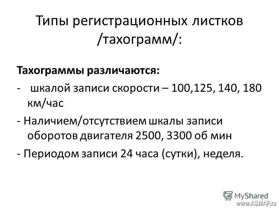 Типы регистрационных листков /тахограмм/: Тахограммы различаются: - шкалой записи скорости – 100,125, 140, 180 км/час - Наличием/отсутствием шкалы записи оборотов двигателя 2500, 3300 об мин - Периодом записи 24 часа (сутки), неделя. www.ASMAP.ru