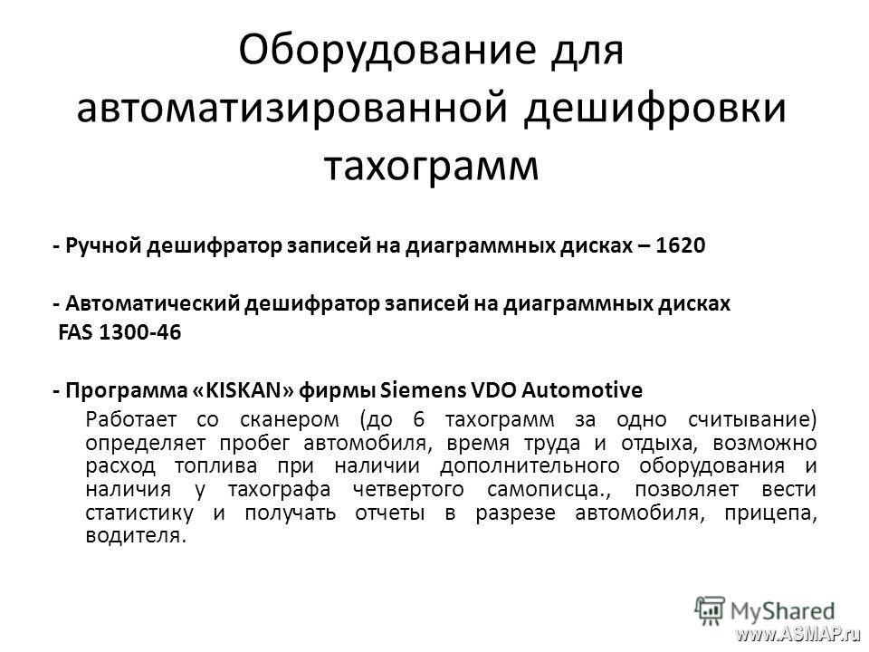 Оборудование для автоматизированной дешифровки тахограмм - Ручной дешифратор записей на диаграммных дисках – 1620 - Автоматический дешифратор записей на диаграммных дисках FAS 1300-46 - Программа «KISKAN» фирмы Siemens VDO Automotive Работает со скан