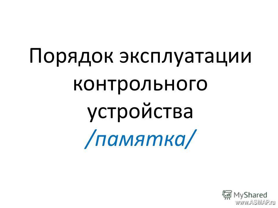 Порядок эксплуатации контрольного устройства /памятка/ www.ASMAP.ru