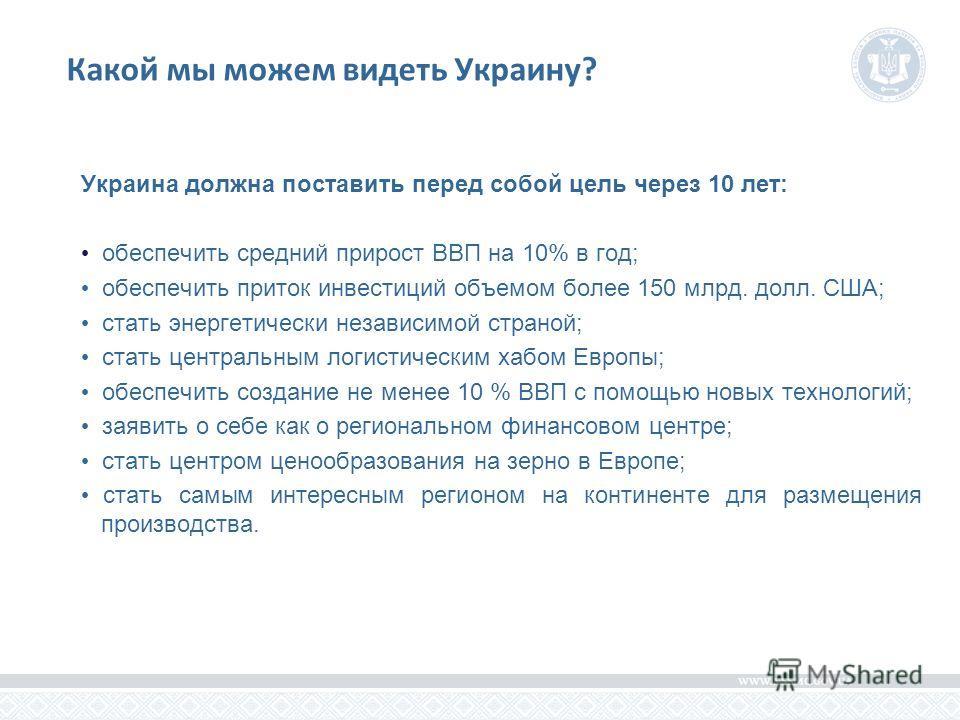 Какой мы можем видеть Украину? Украина должна поставить перед собой цель через 10 лет: обеспечить средний прирост ВВП на 10% в год; обеспечить приток инвестиций объемом более 150 млрд. долл. США; стать энергетически независимой страной; стать централ