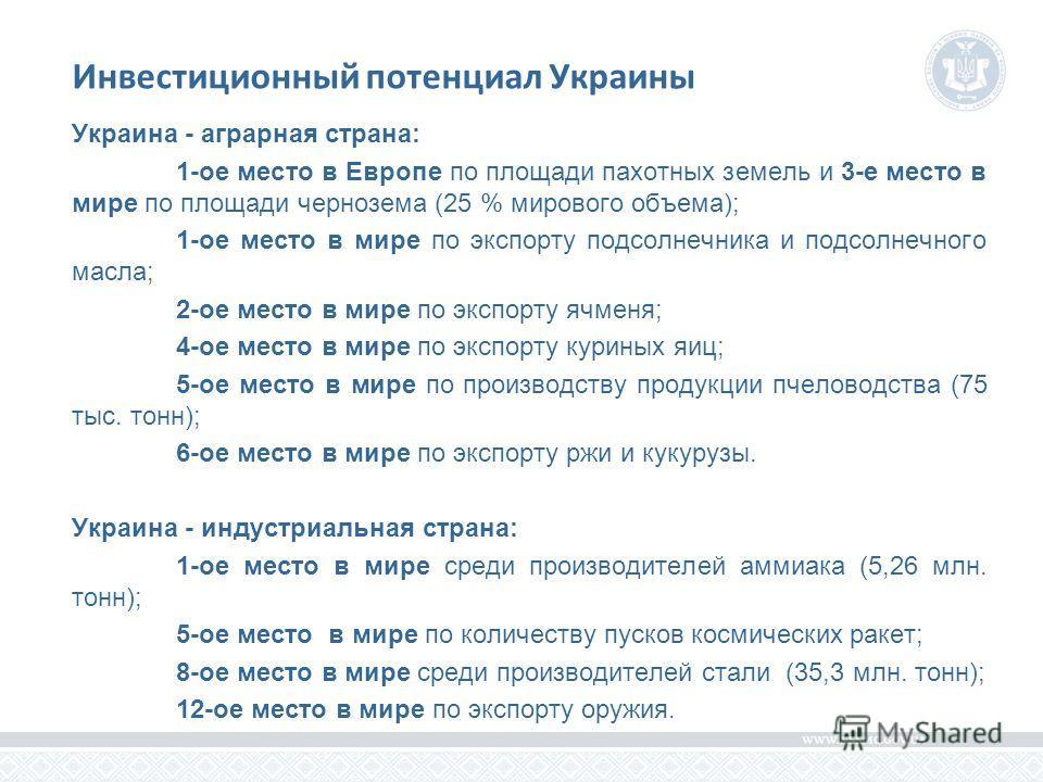 Инвестиционный потенциал Украины Украина - аграрная страна: 1-ое место в Европе по площади пахотных земель и 3-е место в мире по площади чернозема (25 % мирового объема); 1-ое место в мире по экспорту подсолнечника и подсолнечного масла; 2-ое место в