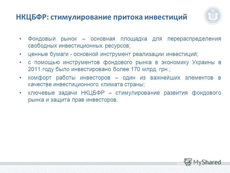 НКЦБФР: стимулирование притока инвестиций Фондовый рынок – основная площадка для перераспределения свободных инвестиционных ресурсов; ценные бумаги - основной инструмент реализации инвестиций; с помощью инструментов фондового рынка в экономику Украин