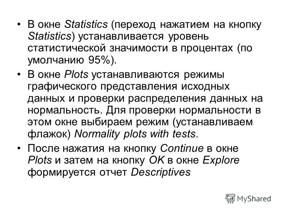 В окне Statistics (переход нажатием на кнопку Statistics) устанавливается уровень статистической значимости в процентах (по умолчанию 95%). В окне Plots устанавливаются режимы графического представления исходных данных и проверки распределения данных