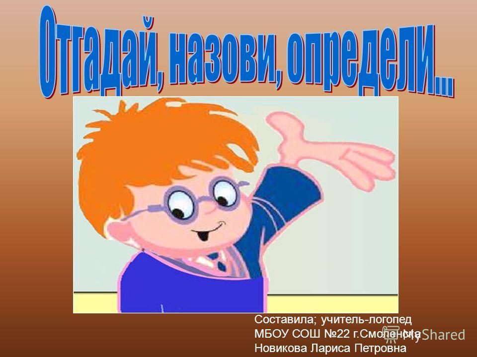 Составила; учитель-логопед МБОУ СОШ 22 г.Смоленска Новикова Лариса Петровна