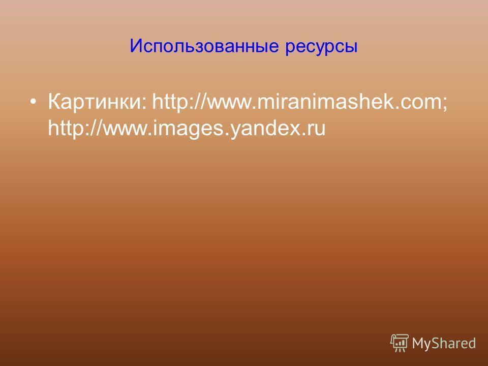 Использованные ресурсы Картинки: http://www.miranimashek.com; http://www.images.yandex.ru