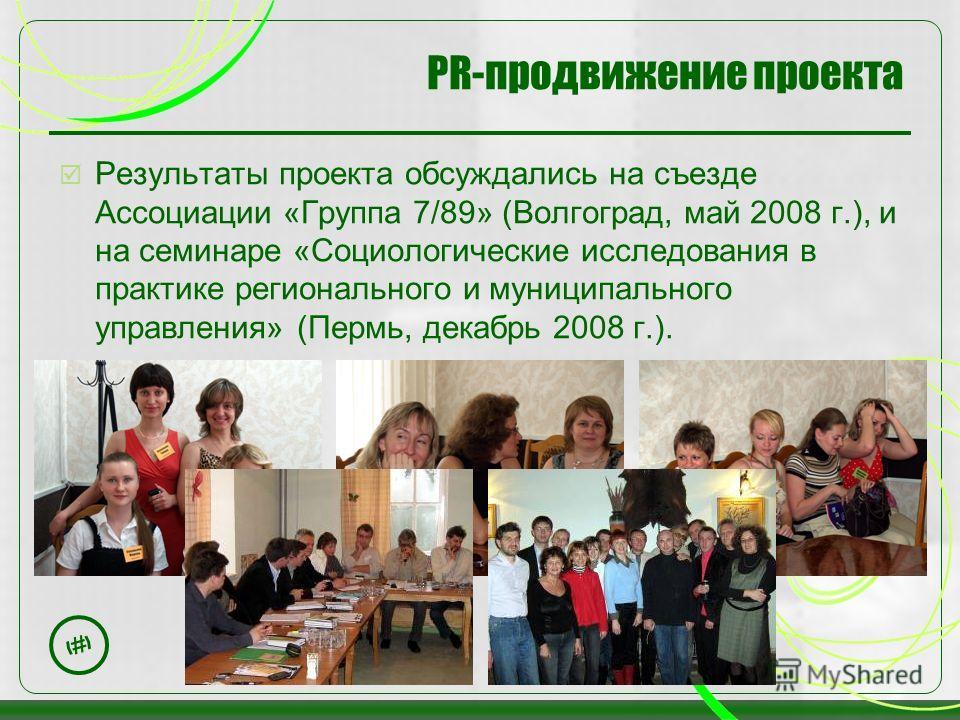 41 PR-продвижение проекта Результаты проекта обсуждались на съезде Ассоциации «Группа 7/89» (Волгоград, май 2008 г.), и на семинаре «Социологические исследования в практике регионального и муниципального управления» (Пермь, декабрь 2008 г.).