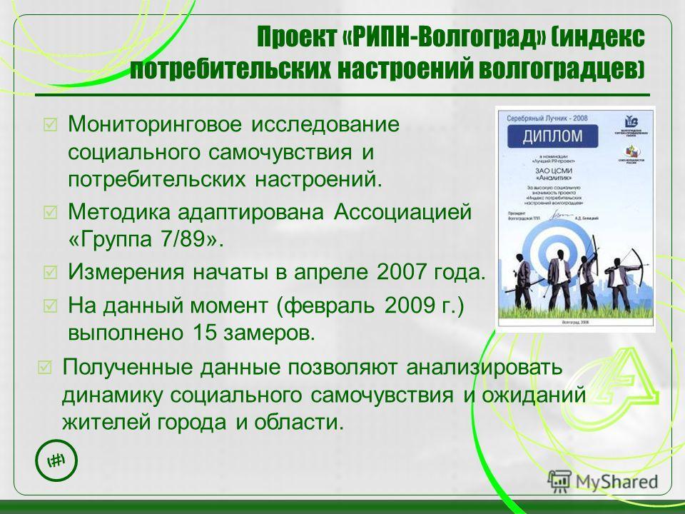 8 Проект «РИПН-Волгоград» (индекс потребительских настроений волгоградцев ) Мониторинговое исследование социального самочувствия и потребительских настроений. Методика адаптирована Ассоциацией «Группа 7/89». Измерения начаты в апреле 2007 года. На да