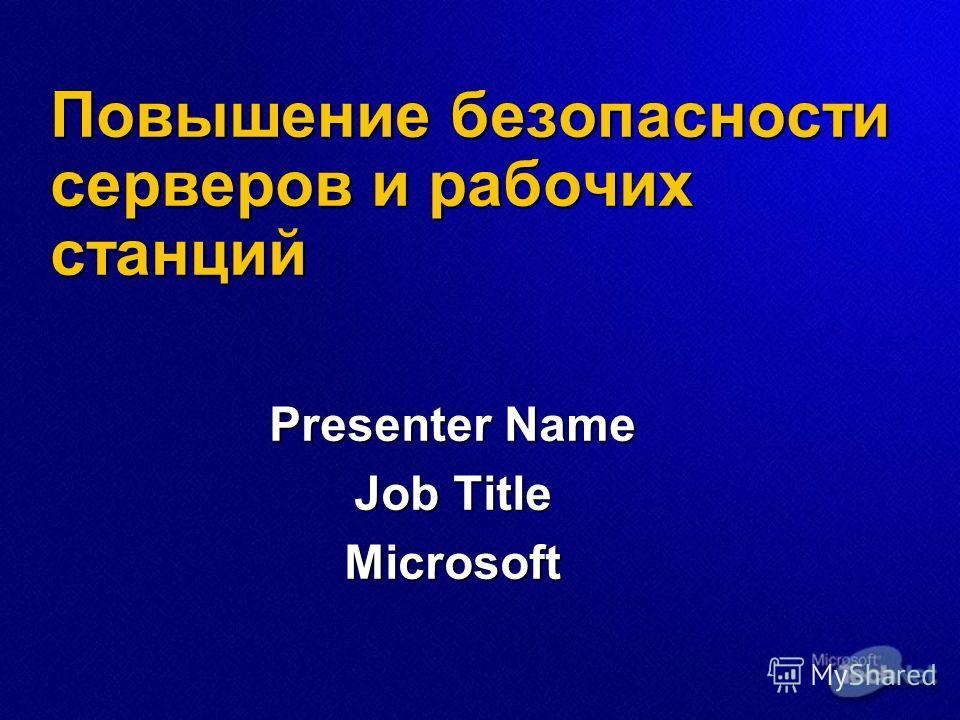 Повышение безопасности серверов и рабочих станций Presenter Name Job Title Microsoft