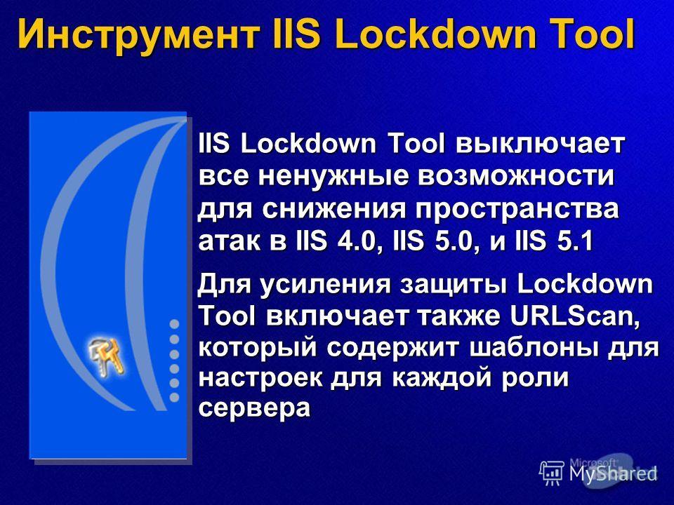 Инструмент IIS Lockdown Tool IIS Lockdown Tool выключает все ненужные возможности для снижения пространства атак в IIS 4.0, IIS 5.0, и IIS 5.1 Для усиления защиты Lockdown Tool включает также URLScan, который содержит шаблоны для настроек для каждой