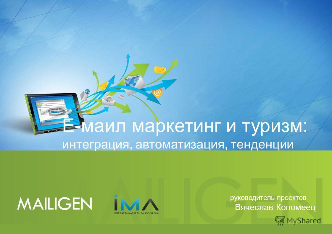 Е-маил маркетинг и туризм: интеграция, автоматизация, тенденции руководитель проектов Вячеслав Коломеец