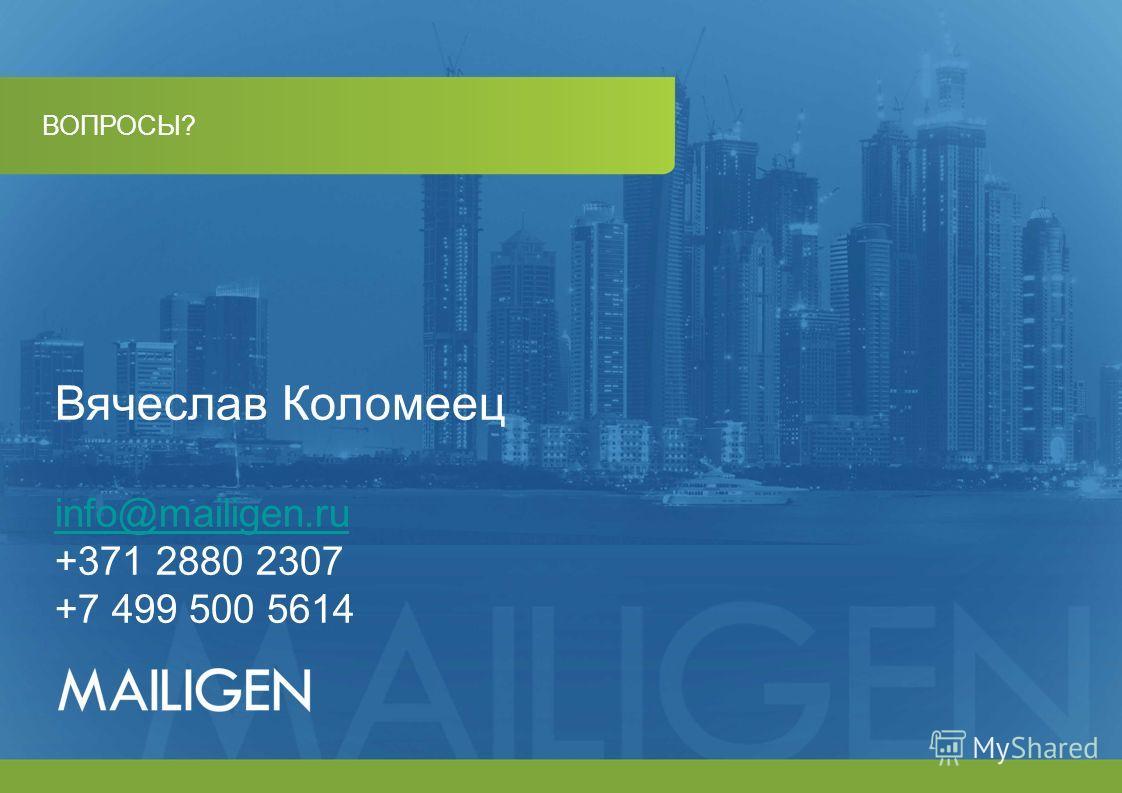 ВОПРОСЫ? Вячеслав Коломеец info@mailigen.ru +371 2880 2307 +7 499 500 5614