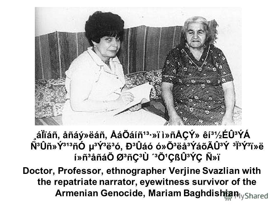 ¸áÏïáñ, åñáý»ëáñ, ÅáÕáíñ¹³·»ï ì»ñÅÇÝ» êí³½ÉÛ³ÝÁ ѳÛñ»Ý³¹³ñÓ µ³Ý³ë³ó, гÛáó ó»Õ³ëå³ÝáõÃÛ³Ý ³Ï³Ý³ï»ë í»ñ³åñáÕ Ø³ñdz٠´³Õ¹ÇßÛ³ÝÇ Ñ»ï Doctor, Professor, ethnographer Verjine Svazlian with the repatriate narrator, eyewitness survivor of the Armenian Genoc