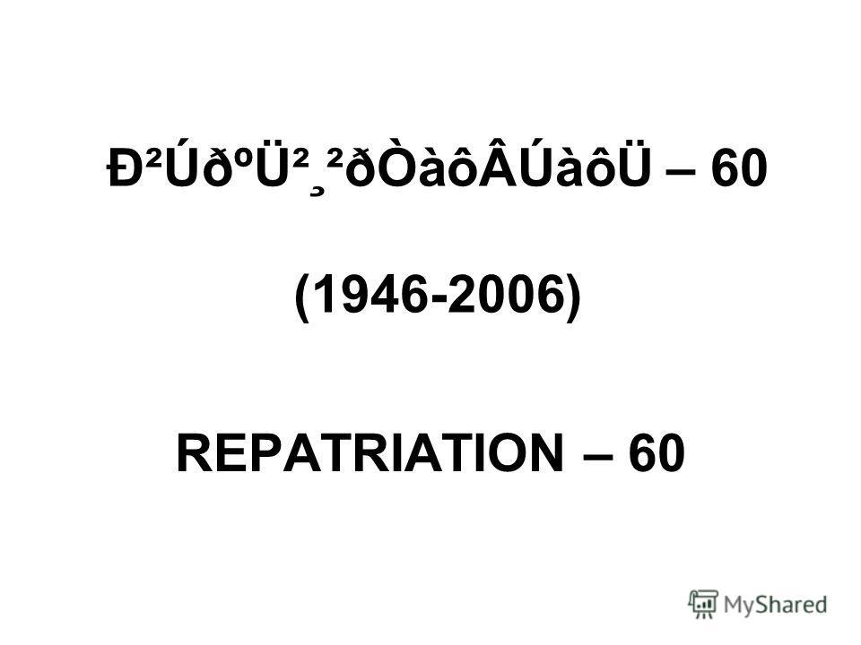 вÚðºÜ²¸²ðÒàôÂÚàôÜ – 60 (1946-2006) REPATRIATION – 60