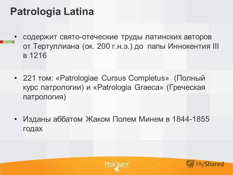 Patrologia Latina содержит свято-отеческие труды латинских авторов от Тертуллиана (ок. 200 г.н.э.) до папы Иннокентия III в 1216 221 том: «Patrologiae Cursus Completus» (Полный курс патрологии) и «Patrologia Graeca» (Греческая патрология) Изданы абба