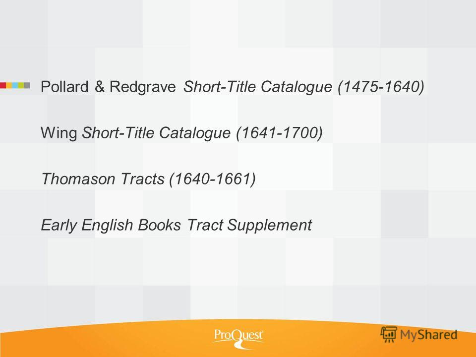 Pollard & Redgrave Short-Title Catalogue (1475-1640) Wing Short-Title Catalogue (1641-1700) Thomason Tracts (1640-1661) Early English Books Tract Supplement