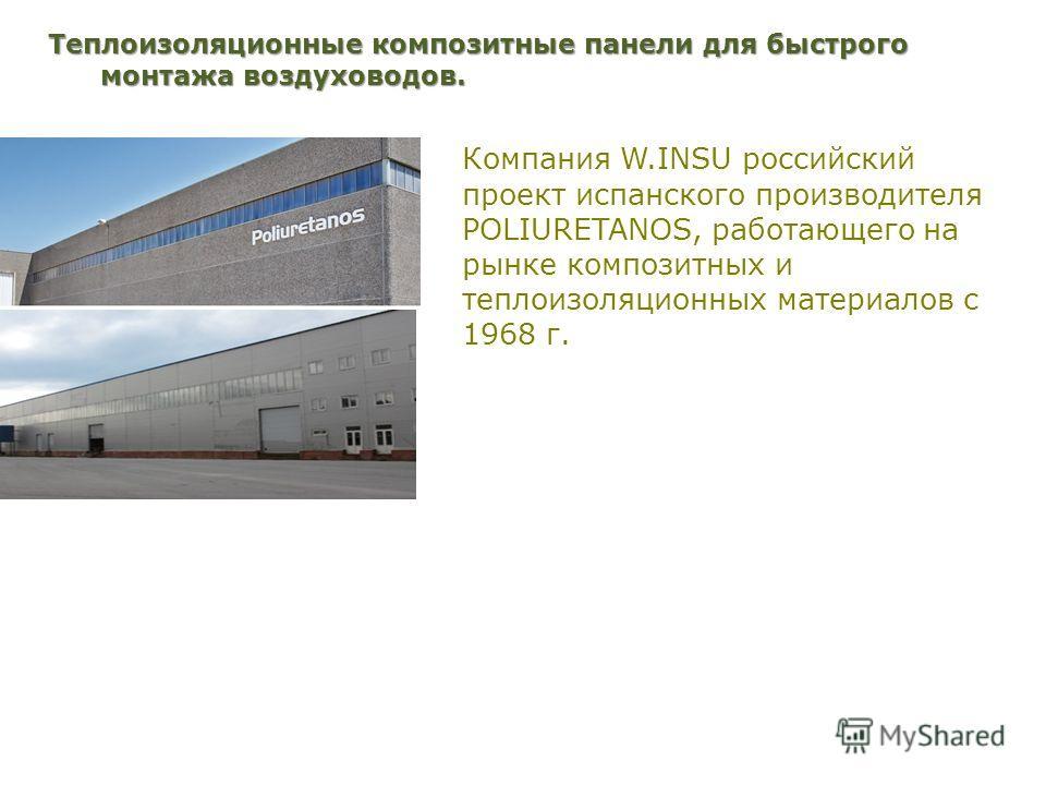Компания W.INSU российский проект испанского производителя POLIURETANOS, работающего на рынке композитных и теплоизоляционных материалов с 1968 г. Теплоизоляционные композитные панели для быстрого монтажа воздуховодов.