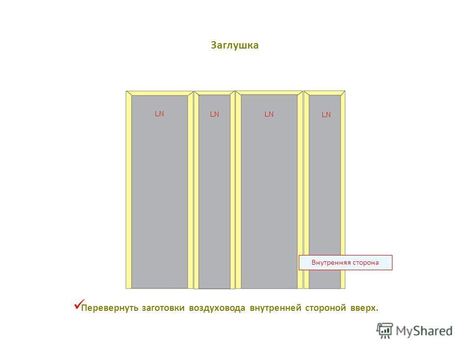 Внутренняя сторона Перевернуть заготовки воздуховода внутренней стороной вверх. Заглушка