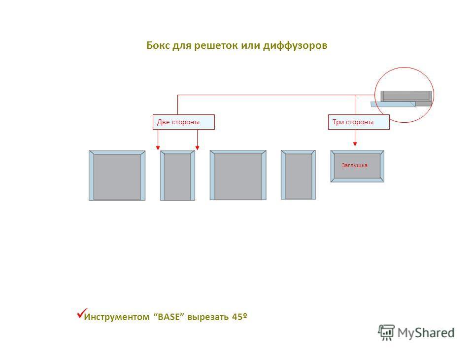 Инструментом BASE вырезать 45º Tapa Три стороны Заглушка Две стороны Бокс для решеток или диффузоров