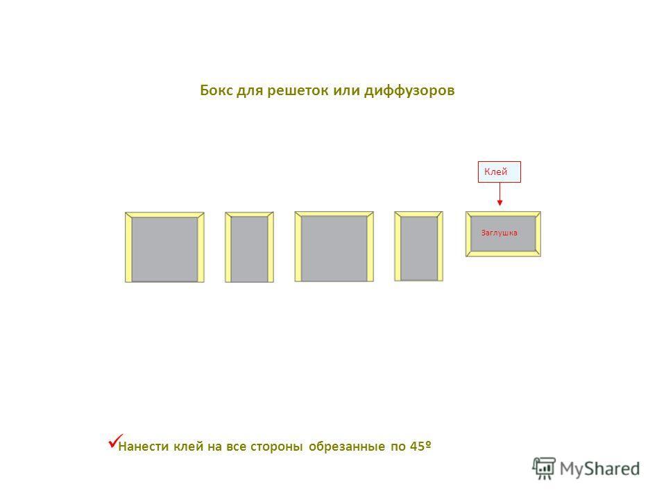 Клей Заглушка Нанести клей на все стороны обрезанные по 45º Бокс для решеток или диффузоров