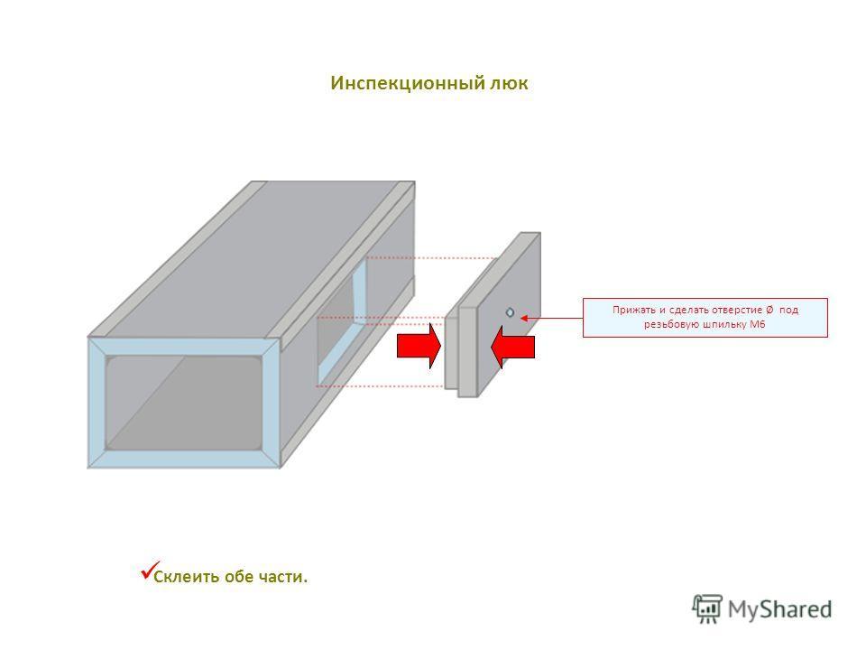 Прижать и сделать отверстие Ø под резьбовую шпильку M6 Склеить обе части. Инспекционный люк