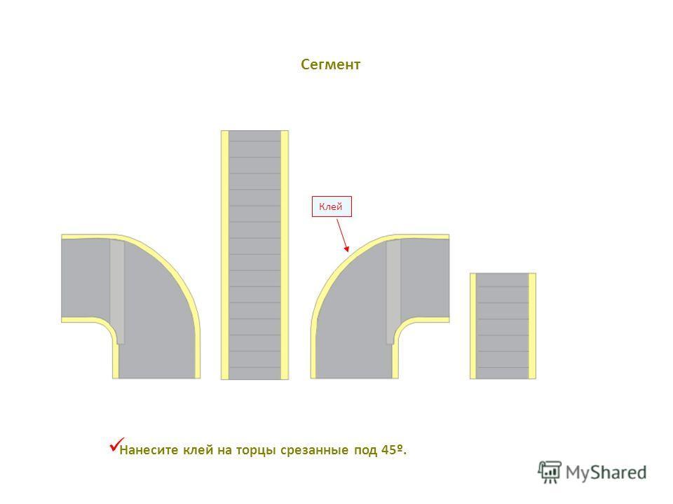 Клей Нанесите клей на торцы срезанные под 45º. Сегмент