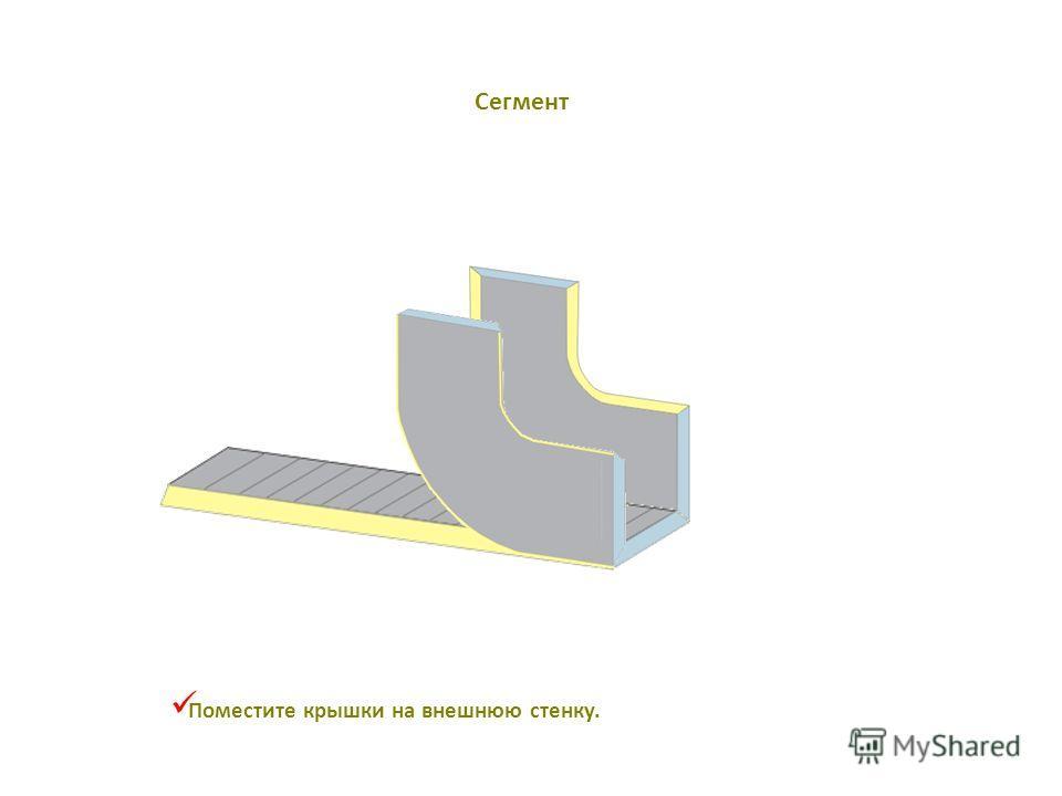 Поместите крышки на внешнюю стенку. Сегмент