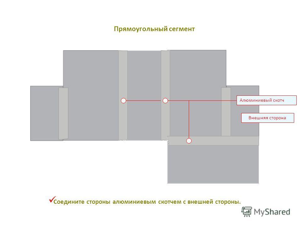 Внешняя сторона Соедините стороны алюминиевым скотчем с внешней стороны. Алюминиевый скотч Прямоугольный сегмент