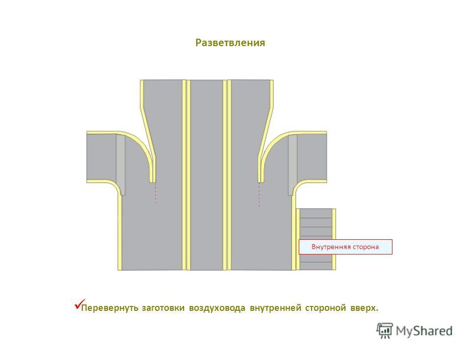 Внутренняя сторона Перевернуть заготовки воздуховода внутренней стороной вверх. Разветвления