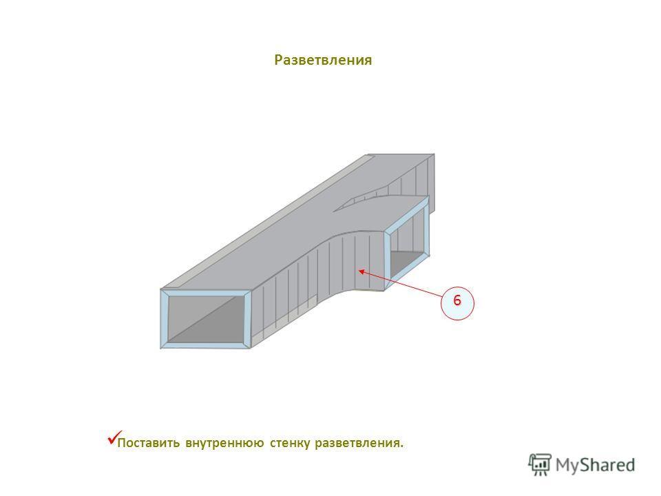 Поставить внутреннюю стенку разветвления. 6 Разветвления