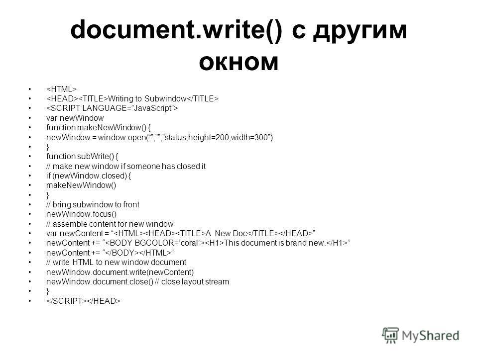 document.write() c другим окном Writing to Subwindow var newWindow function makeNewWindow() { newWindow = window.open(,,status,height=200,width=300) } function subWrite() { // make new window if someone has closed it if (newWindow.closed) { makeNewWi