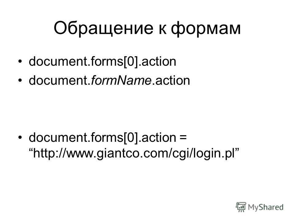 Обращение к формам document.forms[0].action document.formName.action document.forms[0].action = http://www.giantco.com/cgi/login.pl