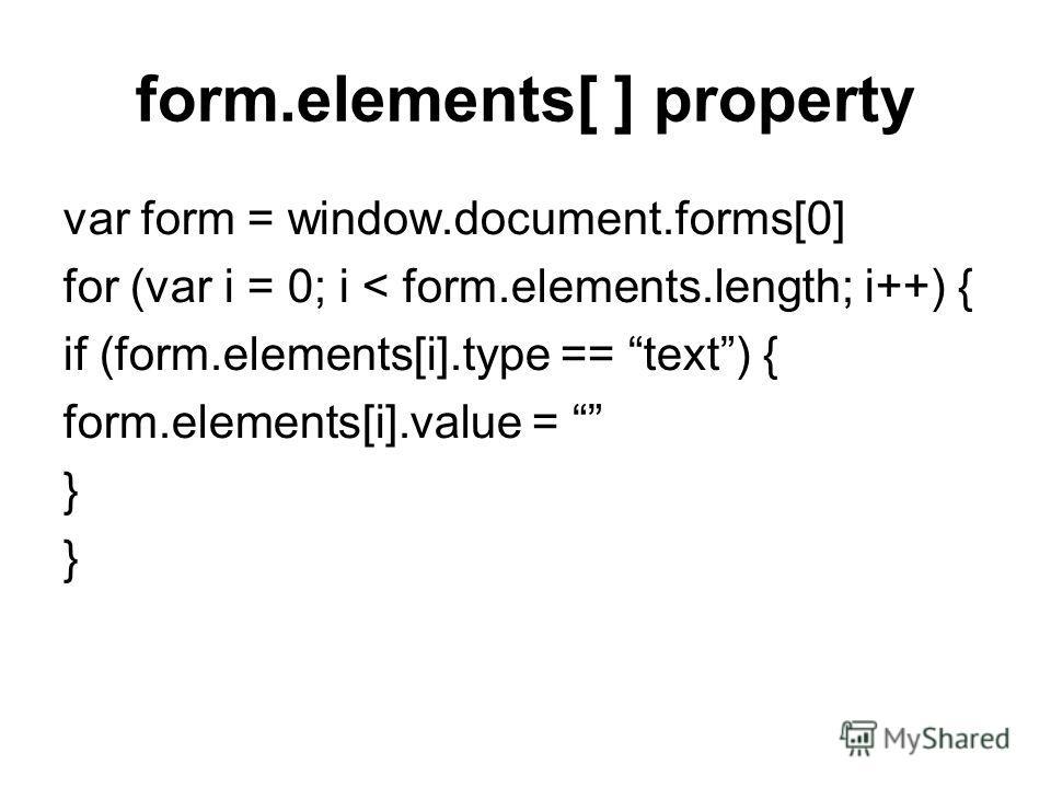 form.elements[ ] property var form = window.document.forms[0] for (var i = 0; i < form.elements.length; i++) { if (form.elements[i].type == text) { form.elements[i].value = }