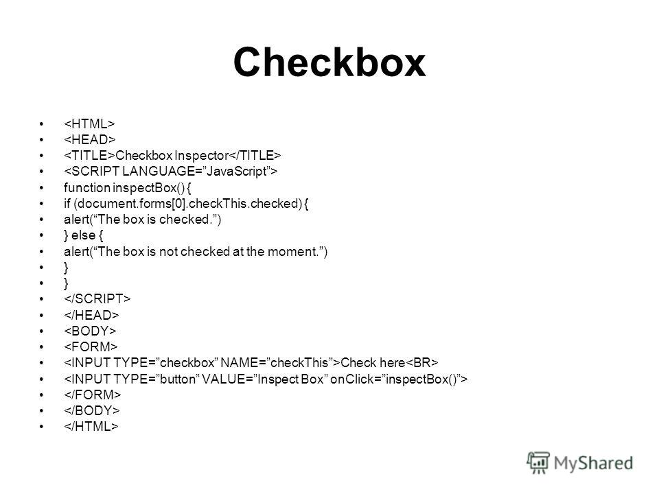 Checkbox Checkbox Inspector function inspectBox() { if (document.forms[0].checkThis.checked) { alert(The box is checked.) } else { alert(The box is not checked at the moment.) } Check here