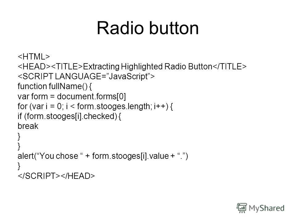 Radio button Extracting Highlighted Radio Button function fullName() { var form = document.forms[0] for (var i = 0; i < form.stooges.length; i++) { if (form.stooges[i].checked) { break } alert(You chose + form.stooges[i].value +.) }