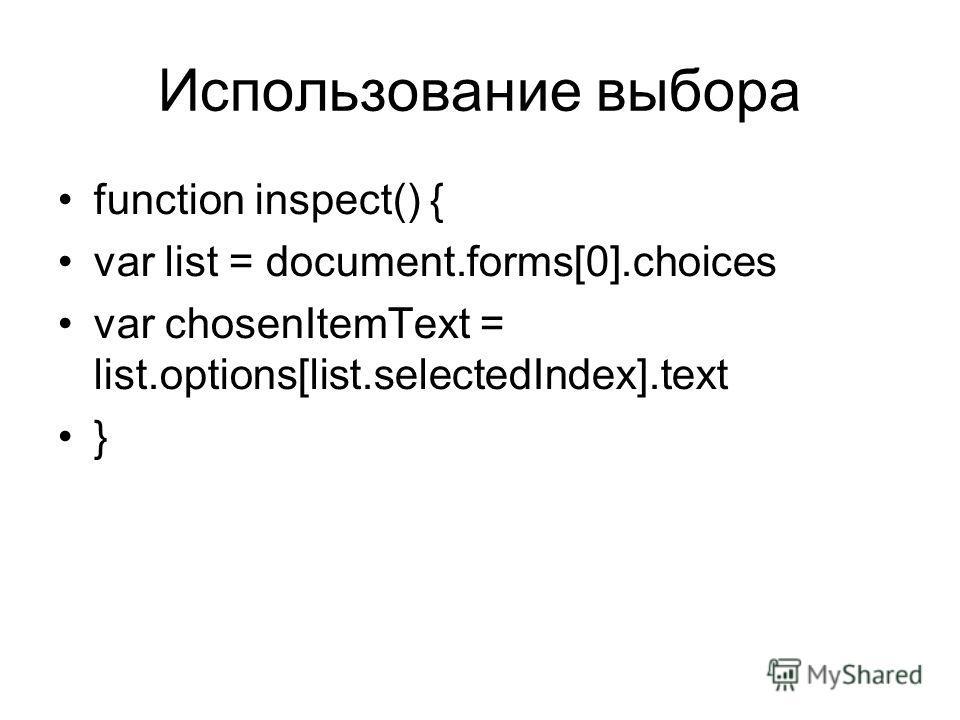 Использование выбора function inspect() { var list = document.forms[0].choices var chosenItemText = list.options[list.selectedIndex].text }