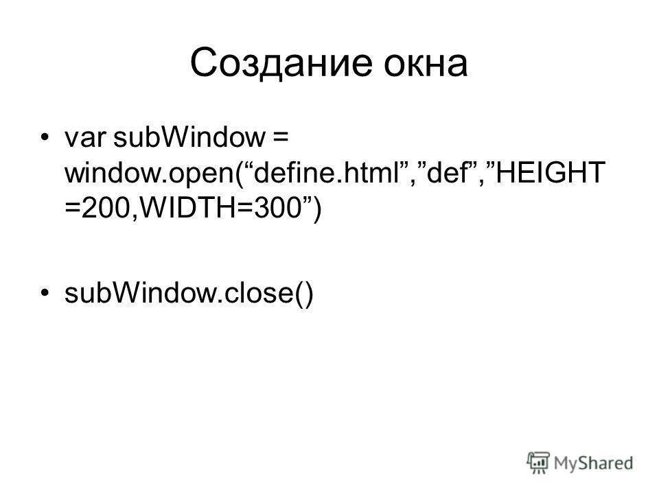Создание окна var subWindow = window.open(define.html,def,HEIGHT =200,WIDTH=300) subWindow.close()