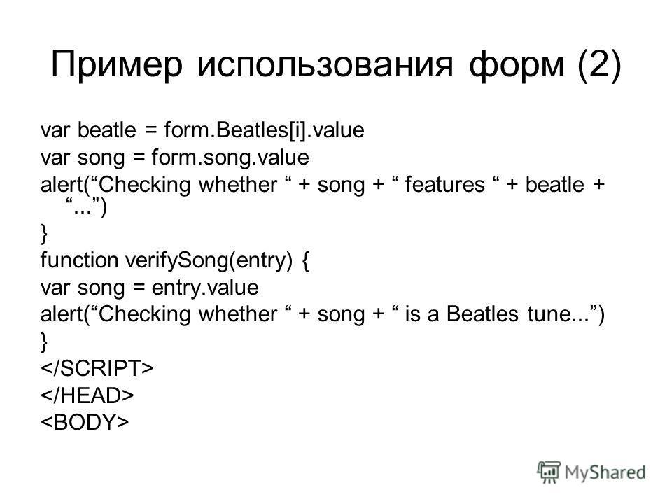 Пример использования форм (2) var beatle = form.Beatles[i].value var song = form.song.value alert(Checking whether + song + features + beatle +...) } function verifySong(entry) { var song = entry.value alert(Checking whether + song + is a Beatles tun