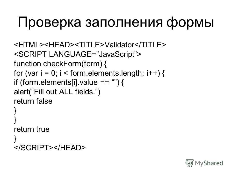 Проверка заполнения формы Validator function checkForm(form) { for (var i = 0; i < form.elements.length; i++) { if (form.elements[i].value == ) { alert(Fill out ALL fields.) return false } return true }