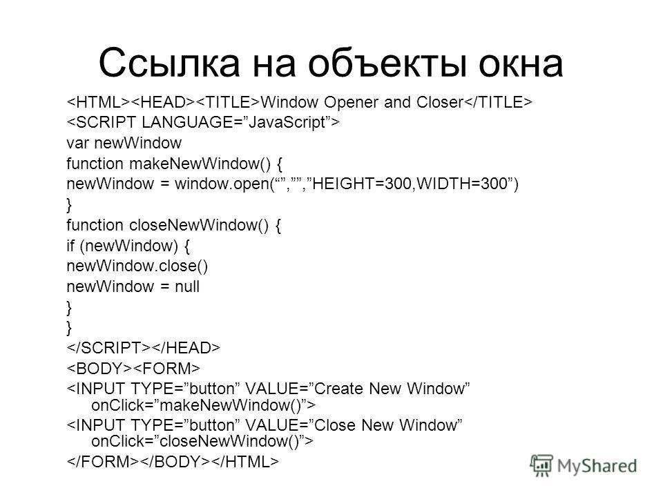 Ссылка на объекты окна Window Opener and Closer var newWindow function makeNewWindow() { newWindow = window.open(,,HEIGHT=300,WIDTH=300) } function closeNewWindow() { if (newWindow) { newWindow.close() newWindow = null }