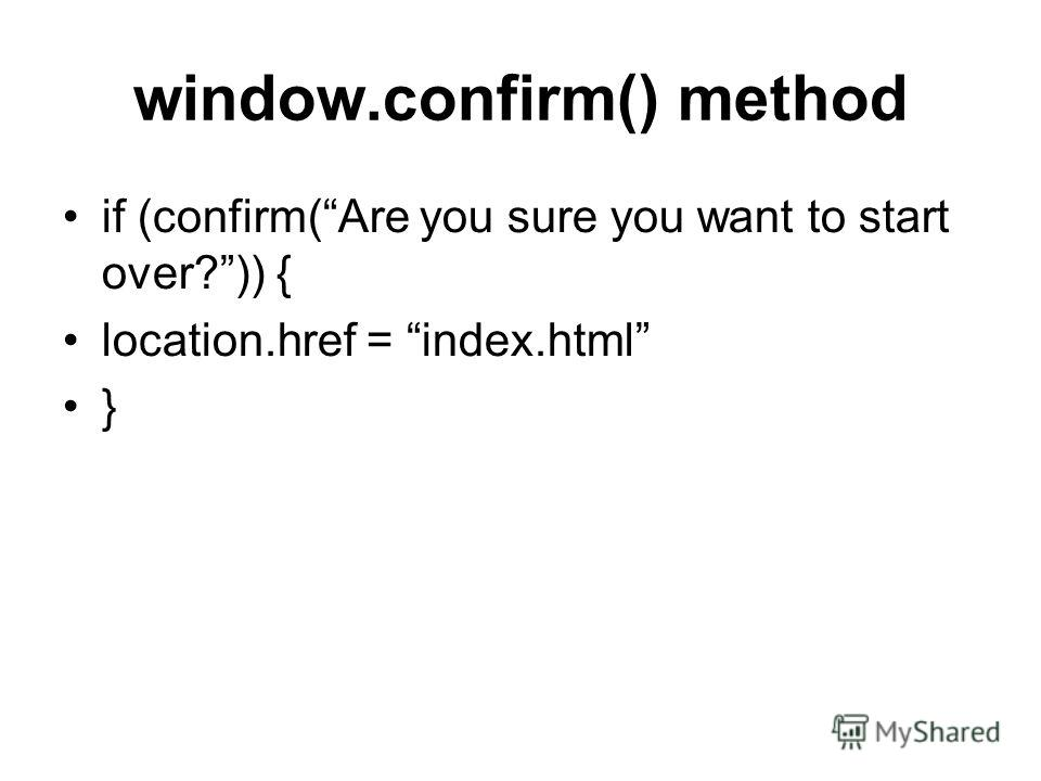 window.confirm() method if (confirm(Are you sure you want to start over?)) { location.href = index.html }