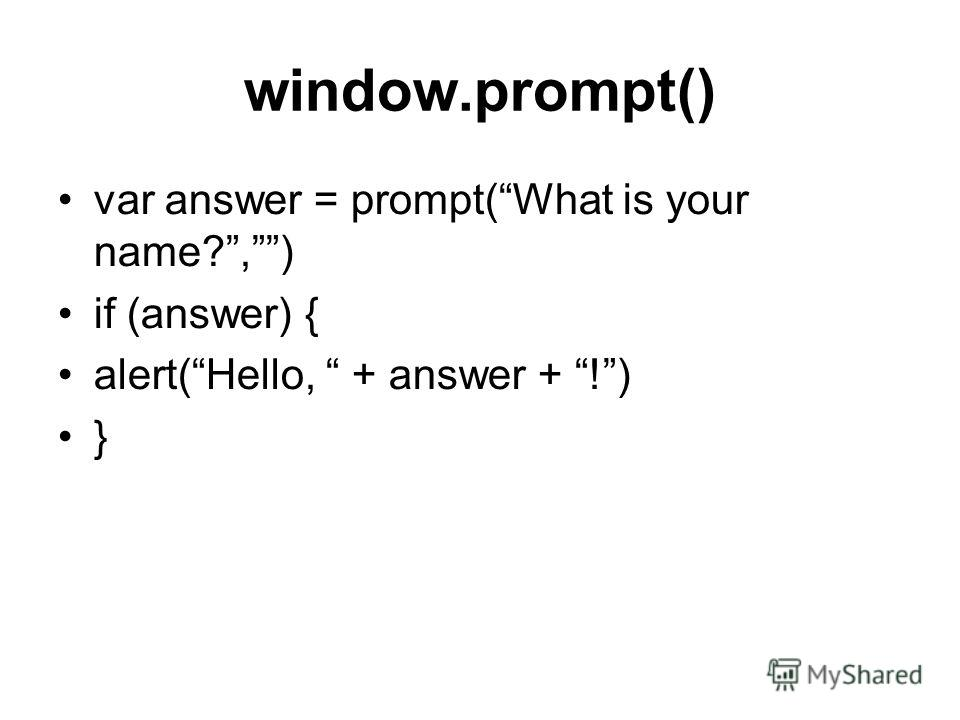 window.prompt() var answer = prompt(What is your name?,) if (answer) { alert(Hello, + answer + !) }