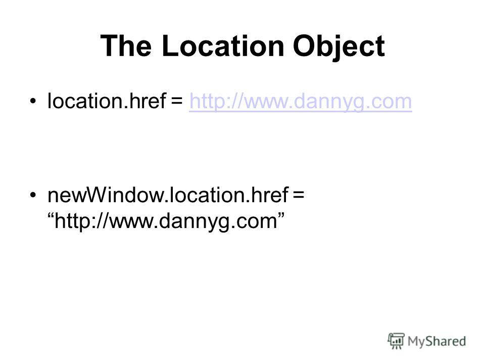 The Location Object location.href = http://www.dannyg.comhttp://www.dannyg.com newWindow.location.href = http://www.dannyg.com