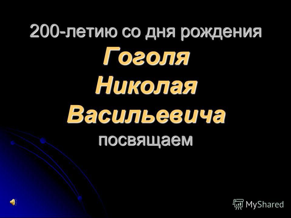 200-летию со дня рождения Гоголя Николая Васильевича посвящаем