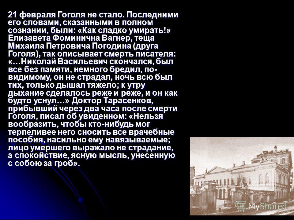 21 февраля Гоголя не стало. Последними его словами, сказанными в полном сознании, были: «Как сладко умирать!» Елизавета Фоминична Вагнер, теща Михаила Петровича Погодина (друга Гоголя), так описывает смерть писателя: «…Николай Васильевич скончался, б