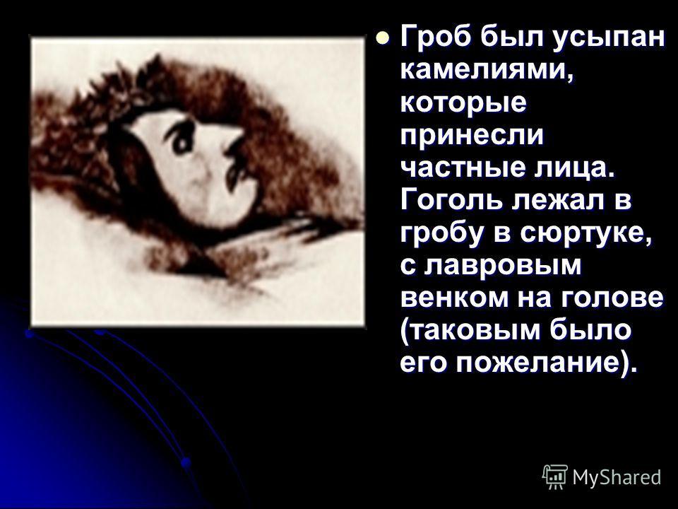 Гроб был усыпан камелиями, которые принесли частные лица. Гоголь лежал в гробу в сюртуке, с лавровым венком на голове (таковым было его пожелание). Гроб был усыпан камелиями, которые принесли частные лица. Гоголь лежал в гробу в сюртуке, с лавровым в
