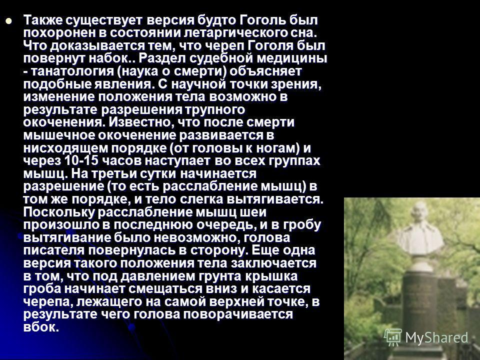 Также существует версия будто Гоголь был похоронен в состоянии летаргического сна. Что доказывается тем, что череп Гоголя был повернут набок.. Раздел судебной медицины - танатология (наука о смерти) объясняет подобные явления. С научной точки зрения,